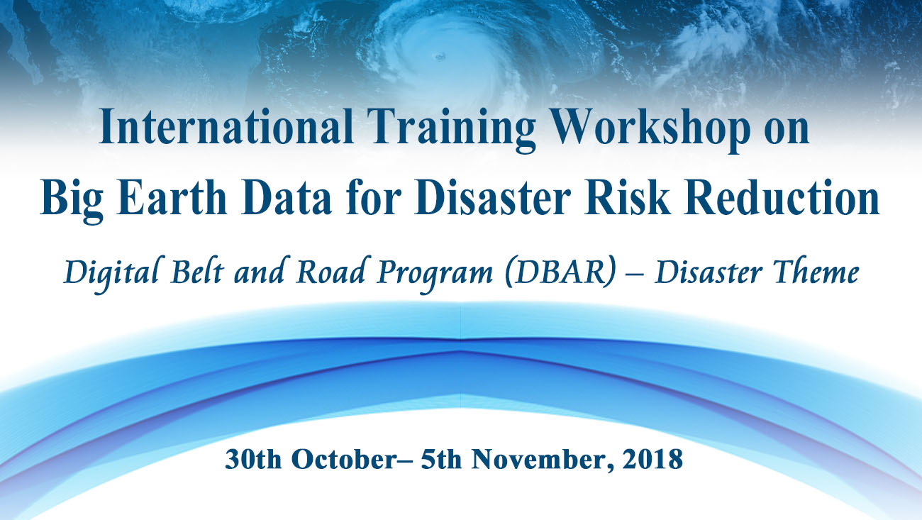 Announcement on International Training Workshop on Big Earth Data for Disaster Risk Reduction Digital Belt and Road Program (DBAR) – Disaster Theme (30th October– 5th November, 2018)
